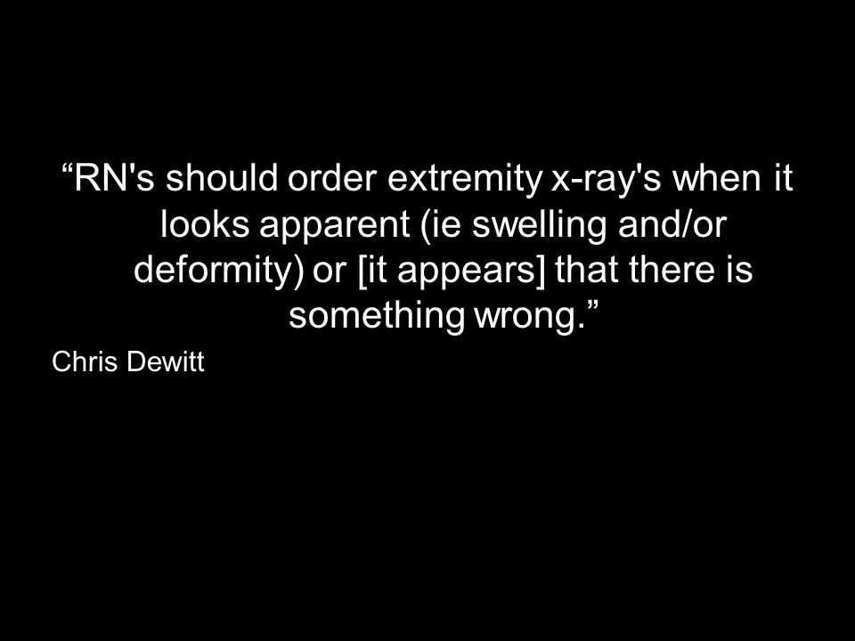 RN s should order extremity x-ray s when it looks apparent (ie swelling and/or deformity) or [it appears] that there is something wrong.